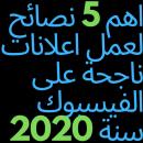 5 نصائح مهمة لعمل اعلانات فيسبوك ناجحة سنة 2020